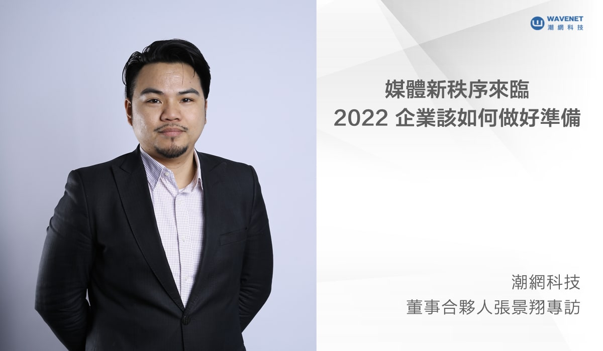 【潮網科技】潮網董事合夥人張景翔專訪|媒體新秩序來臨,台灣企業要為 2022年做好什麼準備?