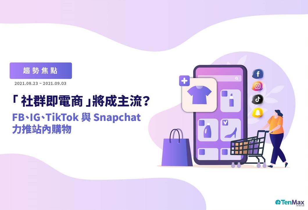 【動腦雜誌】「社群即電商」將成主流?IG、TikTok、Snapchat力推站內購物;沃爾瑪推自有DSP,插旗數位廣告市場